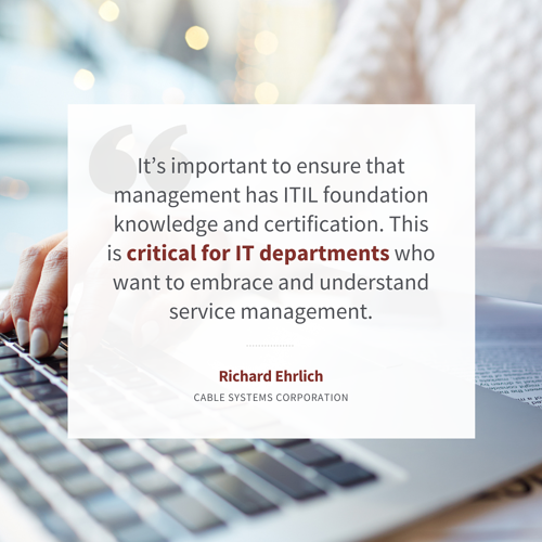 """""""It's important to ensure that management has ITIL foundation knowledge and certification. This is critical for IT departments who want to embrace and understand service management."""" – Richard Ehrlich, Cable Systems Corporation"""