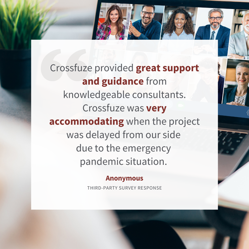 """""""Crossfuze provided great support and guidance from knowledgeable consultants. Crossfuze {was} very accommodating when the project was delayed from our side due to the emergency pandemic situation. They provided platform knowledge and project management."""""""