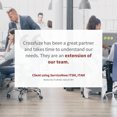 """""""Crossfuze has been a great partner and takes time to understand our needs. They are an extension of our team."""" – ServiceNow ITSM, ITAM Client; Manufacturing Industry"""