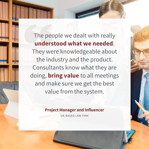 """""""The people we dealt with really understood what we needed. They were knowledgeable about the industry and the product. Consultants know what they are doing, bring value to all meetings and make sure we get the best value from the system."""" – Project Manager and Influencer, ITSM Implementation, Legal"""